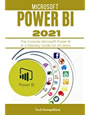 MICROSOFT POWER BI 2021: The Concise Microsoft Power BI A-Z Mastery Guide for All Users