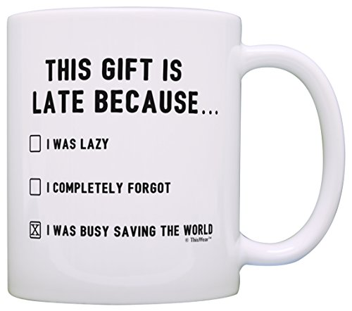 (Happy Late Birthday Gifts This Gift is Late Because I Was Saving World Funny Belated Birthday Gift Gift Coffee Mug Tea Cup White)