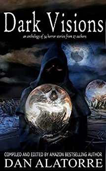 Dark Visions: an anthology of 34 horror stories from 27 authors (The Box Under The Bed Book 2) by [Alatorre, Dan, Ruff, Jenifer, Maruska, Allison, Park, Adele, Walker, MD, Allen, J. A., Farmer, Dabney, Cathcart, Sharon E., Kindt, Heather, Lyons, Bonnie]
