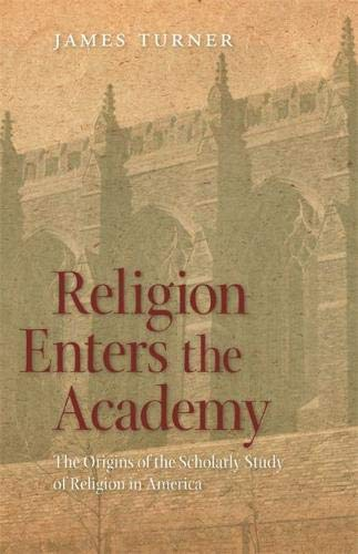 Religion Enters the Academy: The Origins of the Scholarly Study of Religion in America (George H. Shriver Lecture Series