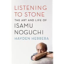 Listening to Stone: The Art and Life of Isamu Noguchi by Hayden Herrera (2016-04-05)
