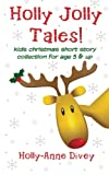 Holly Jolly Tales! - Kids Christmas Short Story Collection for Age 5 and Up, Holly-Anne Divey, 1480249262