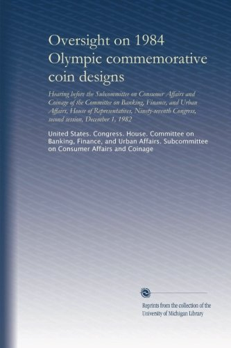 Oversight on 1984 Olympic commemorative coin designs: Hearing before the Subcommittee on Consumer Affairs and Coinage of the Committee on Banking, ... Congress, second session, December 1, 1982