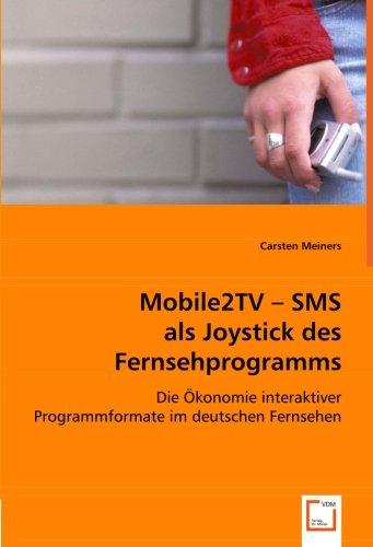 Mobile2TV - SMS als Joystick des Fernsehprogramms: Die Ökonomie interaktiver Programmformate im deutschen Fernsehen (German Edition)