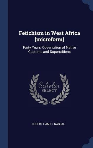 Fetichism in West Africa [microform]: Forty Years' Observation of Native Customs and Superstitions PDF