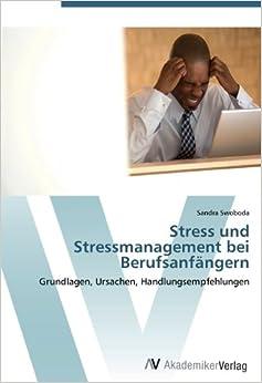 Stress und Stressmanagement bei Berufsanfängern: Grundlagen, Ursachen, Handlungsempfehlungen