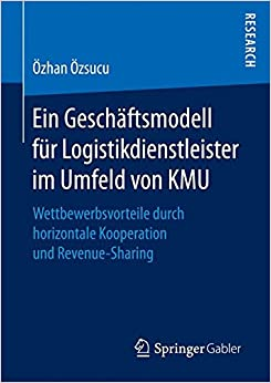 Ein Geschäftsmodell für Logistikdienstleister im Umfeld von KMU: Wettbewerbsvorteile durch horizontale Kooperation und Revenue-Sharing
