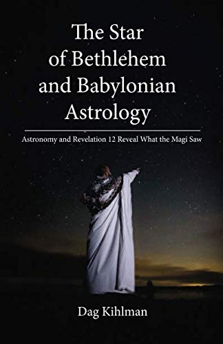 The Star of Bethlehem and Babylonian Astrology: Astronomy and Revelation Reveal What the Magi Saw
