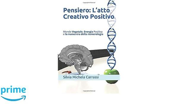 Pensiero: Latto Creativo Positivo: Mondo Vegetale, Energia Positiva e la nuova era della numerologia (Italian Edition): Silvia Michela Carrassi: ...