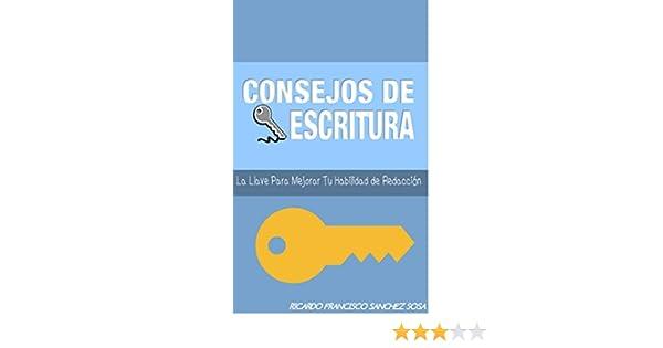 Consejos De Escritura: La Llave Para Mejorar Tu Habilidad De Redaccion eBook: Ricardo Francisco Sanchez Sosa: Amazon.es: Tienda Kindle