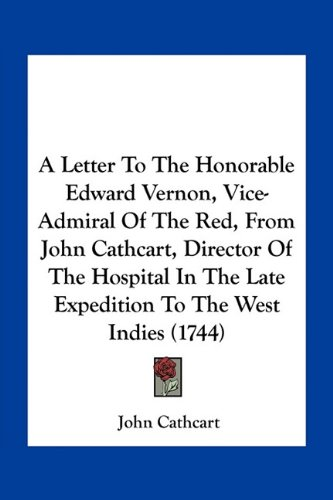 Download A Letter To The Honorable Edward Vernon, Vice-Admiral Of The Red, From John Cathcart, Director Of The Hospital In The Late Expedition To The West Indies (1744) ebook