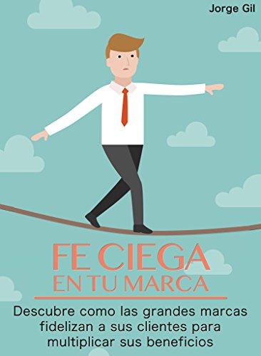 Fe Ciega en Tu Marca: ¿Y si Supieras Cómo Vender Más sin Conseguir Más Clientes? (Spanish Edition)