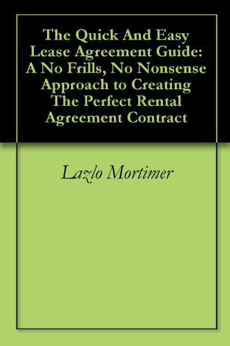 The Quick And Easy Lease Agreement Guide: A No Frills, No Nonsense Approach to Creating The Perfect Rental Agreement Contract (Agreement Templates Contract)