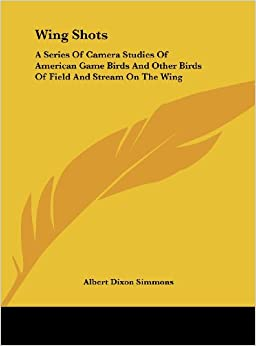 Wing Shots: A Series of Camera Studies of American Game Birds and Other Birds of Field and Stream on the Wing