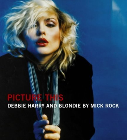 Picture This: The Many Faces of Blondie by Mick Rock (2004-03-01)