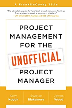 Project Management for the Unofficial Project Manager: A FranklinCovey Title by [Kogon, Kory, Blakemore, Suzette, Wood, James]