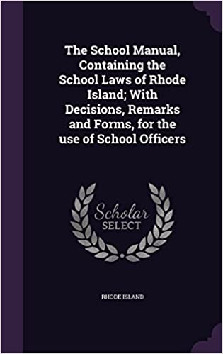The School Manual, Containing the School Laws of Rhode Island: With Decisions, Remarks and Forms, for the use of School Officers