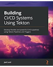Building CI/CD Systems Using Tekton: Develop flexible and powerful CI/CD pipelines using Tekton Pipelines and Triggers