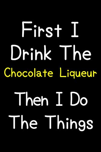 First I Drink The Chocolate Liqueur Then I Do The Things: Journal (Diary, Notebook) Gift For Chocolate Liqueur Lovers