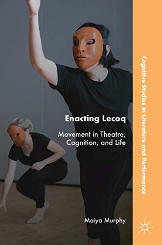 Enacting Lecoq: Movement in Theatre, Cognition, and Life (Cognitive Studies in Literature and Performance)