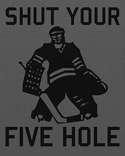 SHUT YOUR FIVE HOLE Notebook Journal: Fun Gift Idea for Ice Hockey Players Fans Coaches - Kids, Adults. 8x10 (Hockey -