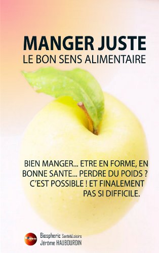 Manger Juste - Le bons sens alimentaire (French Edition)