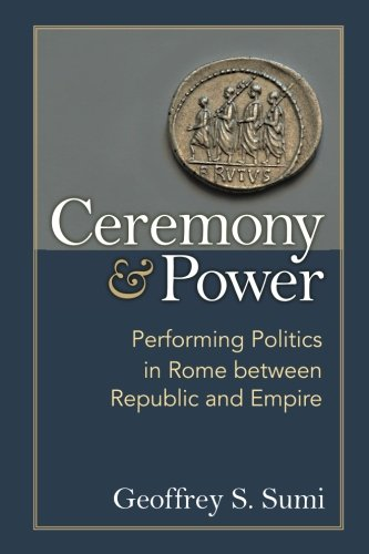 Ceremony and Power: Performing Politics in Rome between Republic and Empire