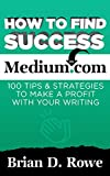 How to Find Success on Medium.com: 100 Tips & Strategies to Make a Profit with Your Writing