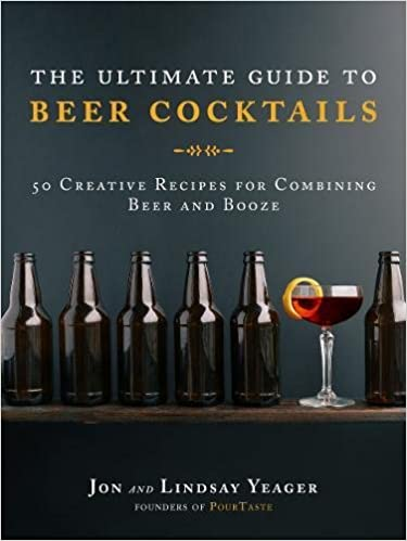 The Ultimate Guide to Beer Cocktails - 50 Creative Recipes for Combining Beer and Booze