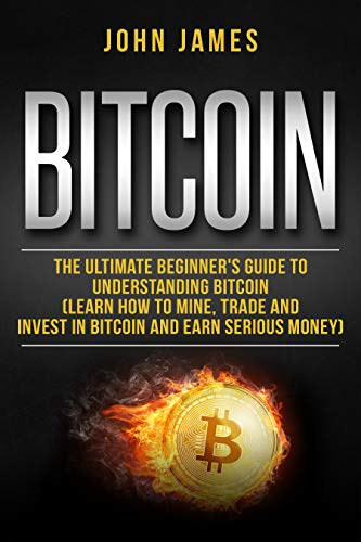 Bitcoin: The Ultimate Beginner's Guide to Understanding Bitcoin  (Learn How to Mine, Trade and Invest in  Bitcoin and Earn Serious Money) (digital assets Book 2) (Best Way To Mine Cryptocurrency)