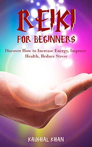 REIKI FOR BEGINNERS: DISCOVER HOW TO INCREASE ENERGY, IMPROVE HEALTH, REDUCE STRESS