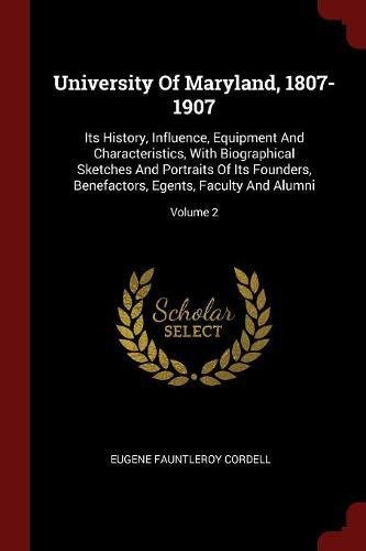 University Of Maryland, 1807-1907: Its History, Influence, Equipment And Characteristics, With Biographical Sketches And Portraits Of Its Founders, Benefactors, Egents, Faculty And Alumni; Volume 2