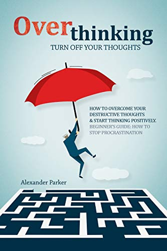 Overthinking: Turn Off Your Thoughts, How To Overcome Your Destructive Thoughts And Start Thinking Positively, Beginners Guide: How To Stop Procrastination