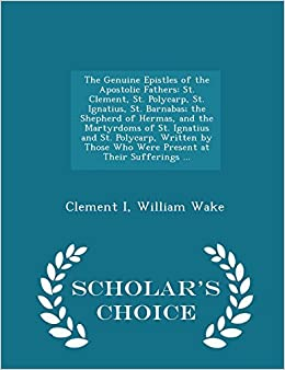 The Genuine Epistles of the Apostolic Fathers: St. Clement, St. Polycarp, St. Ignatius, St. Barnabas; the Shepherd of Hermas, and the Martyrdoms of ... at Their Sufferings ... - Scholar's Choice