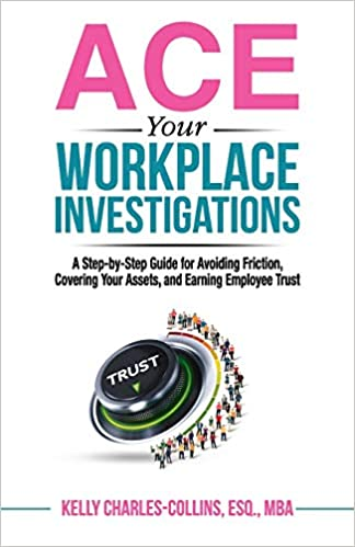 ACE Your Workplace Investigations: A Step-by-Step Guide for Avoiding Friction, Covering Your Assets, and Earning Employee Trust