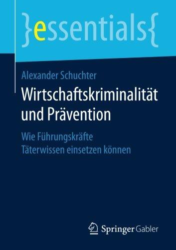 Wirtschaftskriminalität und Prävention: Wie Führungskräfte Täterwissen einsetzen können (essentials)