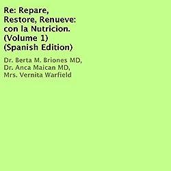 Re: Repare, Restore, Renueve: con la Nutricion, Volume 1 [Spanish Edition]