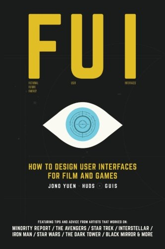 FUI: How to Design User Interfaces for Film and Games: Featuring tips and advice from artists that worked on: Minority Report, The Avengers, Star ... Wars, The Dark Tower, Black Mirror and more
