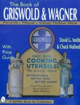 The Book of Griswold & Wagner: Favorite Piqua, Sidney Hollow Ware, Wapak : With Price Guide (Schiffer Book for (David Nelson Smith)