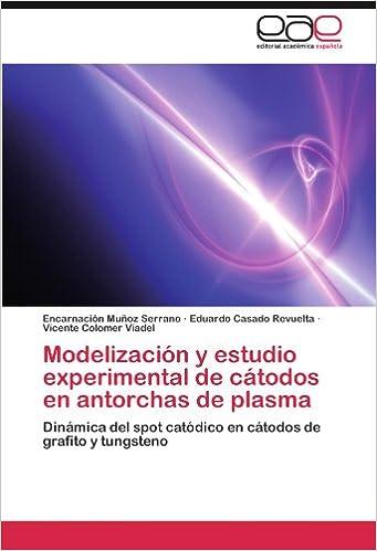 Modelización y estudio experimental de cátodos en antorchas de plasma: Dinámica del spot catódico en cátodos de grafito y tungsteno (Spanish Edition) ...