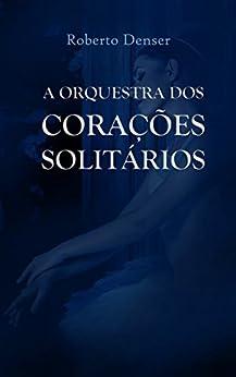 A Orquestra dos Corações Solitários: Contos sobre a solidão inspirados nas músicas dos Beatles por [Denser, Roberto]