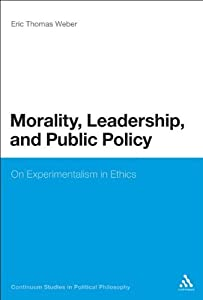 Morality, Leadership, and Public Policy: On Experimentalism in Ethics (Continuum Studies in Political Philosophy) by Eric Thomas Weber (2011-07-07)