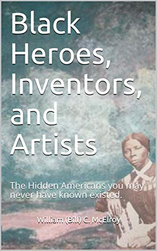 Black Heroes, Inventors, and Artists: The Hidden Americans you may never have known existed. by [McElroy, William (Bill) C. ]
