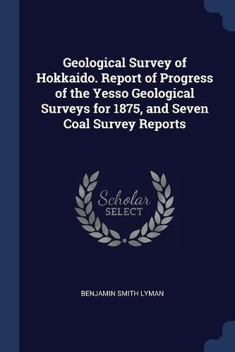 Geological Survey of Hokkaido. Report of Progress of the Yesso Geological Surveys for 1875, and Seven Coal Survey Reports
