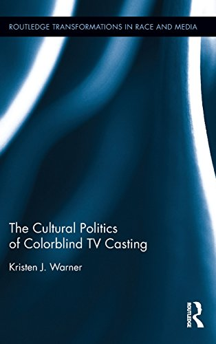 The Cultural Politics of Colorblind TV Casting (Routledge Transformations in Race and Media)
