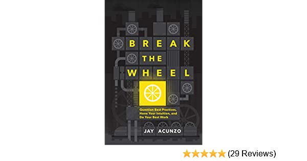 Break the Wheel: Question Best Practices, Hone Your Intuition, and Do Your  Best Work See more