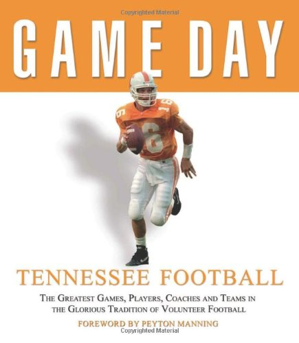 Game Day: Tennessee Football: The Greatest Games, Players, Coaches and Teams in the Glorious Tradition of Volunteer Football PDF