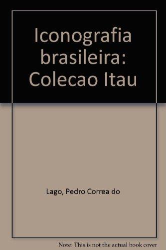 Iconografia brasileira: Colec¸a~o Itau´ (Portuguese Edition) - Lago, Pedro Corrêa do