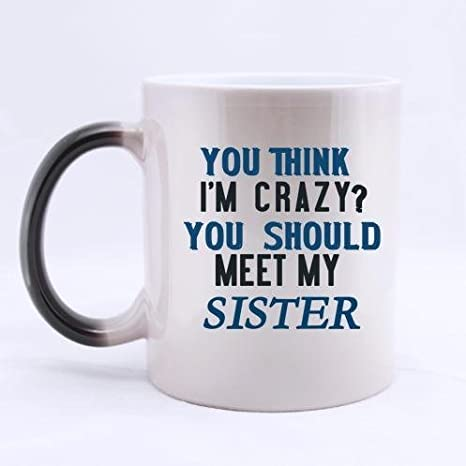 Amazon Com Sisters Gifts Humorous Quotes You Think I M Crazy You Should Meet My Sister 100 Ceramic 11 Ounce Morphing Mug Coffee Cups Mugs