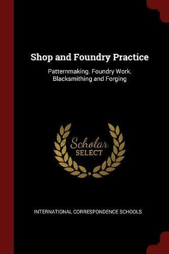 Shop and Foundry Practice: Patternmaking. Foundry Work. Blacksmithing and Forging pdf